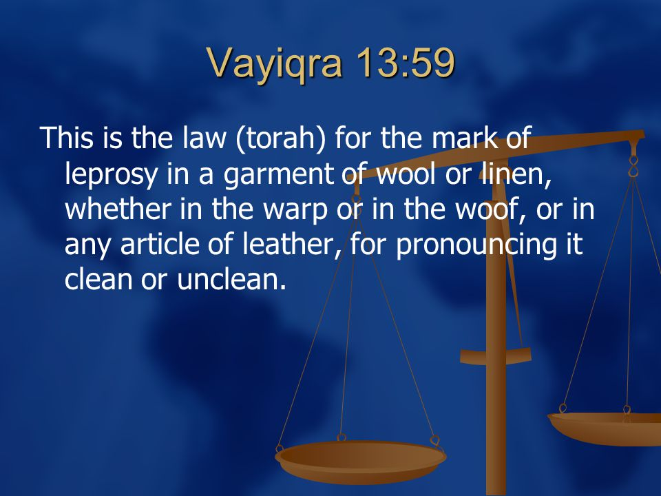 Vayiqra 13:59 This is the law (torah) for the mark of leprosy in a garment of wool or linen, whether in the warp or in the woof, or in any article of leather, for pronouncing it clean or unclean.