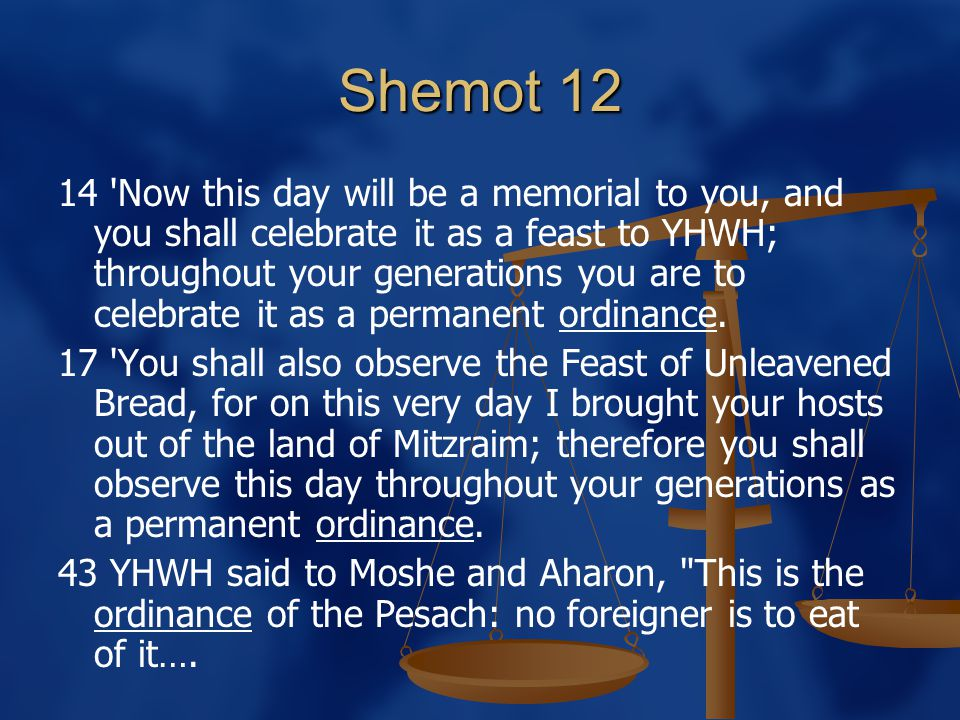 Shemot 12 14 Now this day will be a memorial to you, and you shall celebrate it as a feast to YHWH; throughout your generations you are to celebrate it as a permanent ordinance.