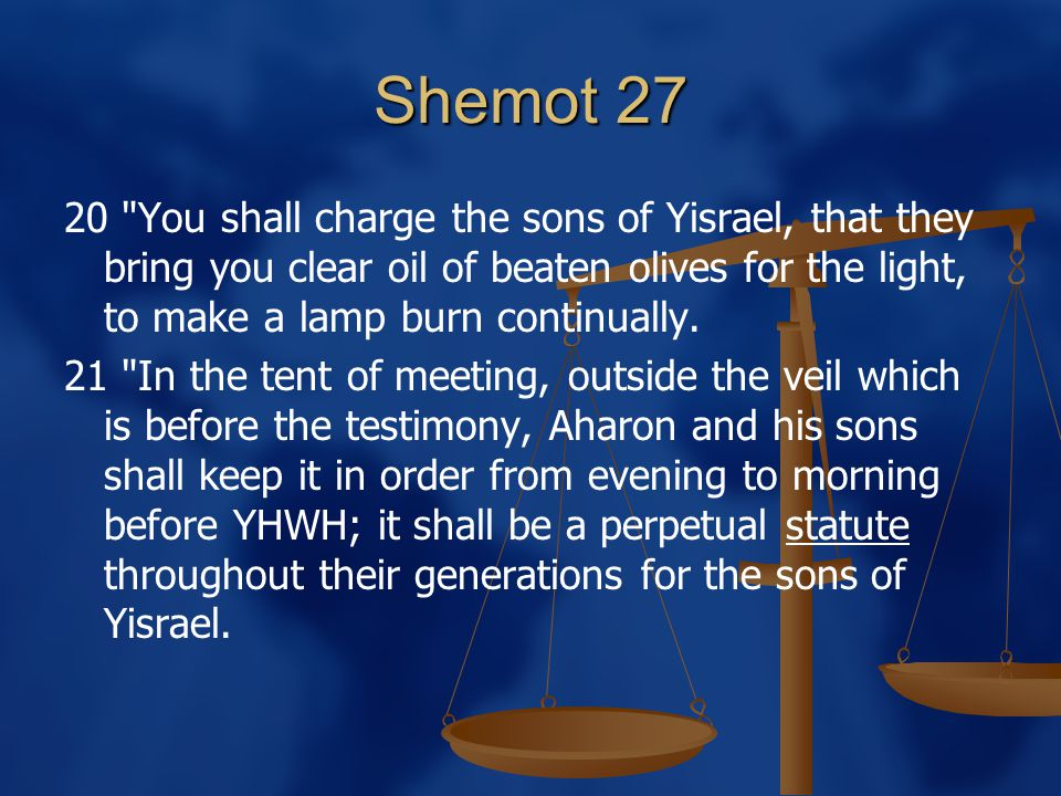 Shemot 27 20 You shall charge the sons of Yisrael, that they bring you clear oil of beaten olives for the light, to make a lamp burn continually.