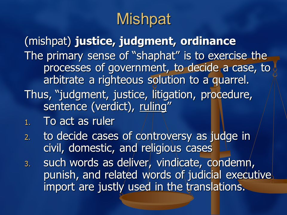 "Mishpat (mishpat) justice, judgment, ordinance The primary sense of ""shaphat"" is to exercise the processes of government, to decide a case, to arbitra"