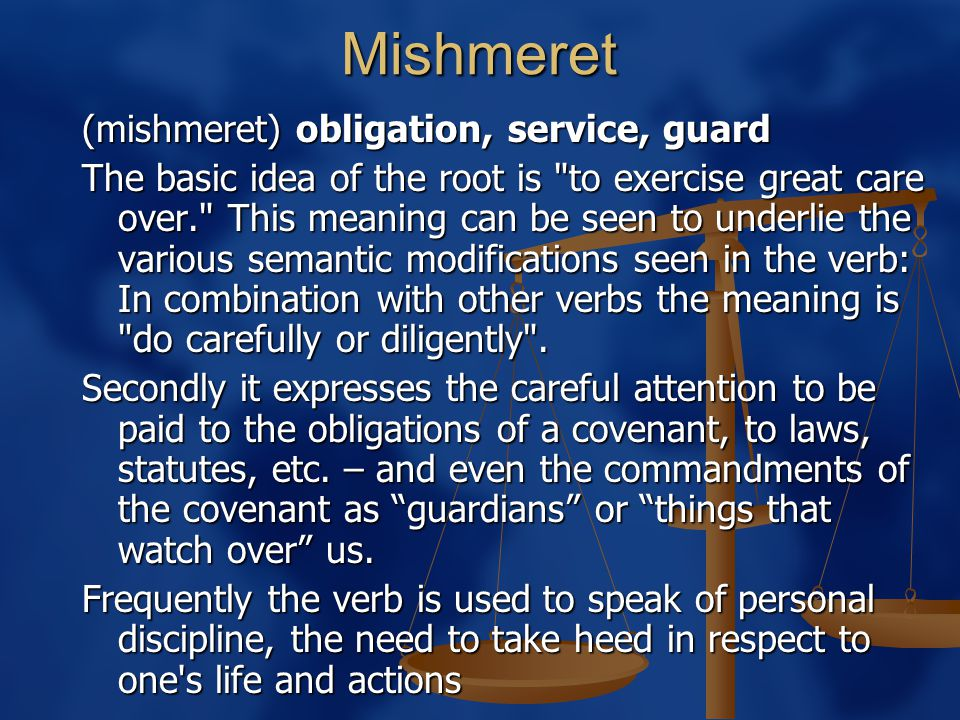 Mishmeret (mishmeret) obligation, service, guard The basic idea of the root is to exercise great care over. This meaning can be seen to underlie the various semantic modifications seen in the verb: In combination with other verbs the meaning is do carefully or diligently .