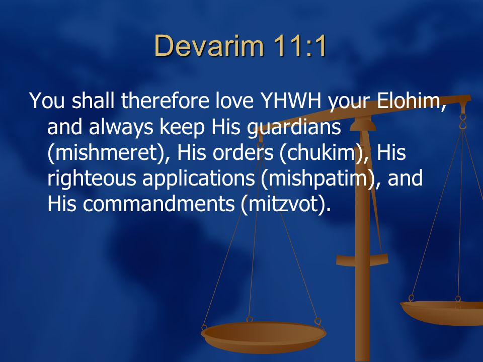 Devarim 11:1 You shall therefore love YHWH your Elohim, and always keep His guardians (mishmeret), His orders (chukim), His righteous applications (mishpatim), and His commandments (mitzvot).