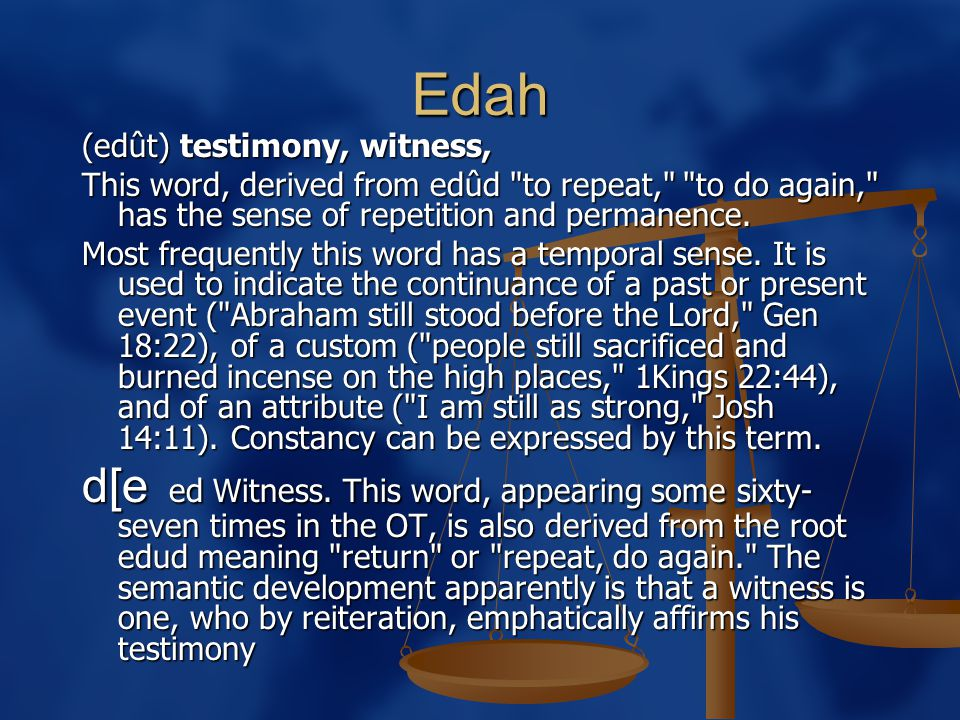 Edah (edût) testimony, witness, This word, derived from edûd to repeat, to do again, has the sense of repetition and permanence.