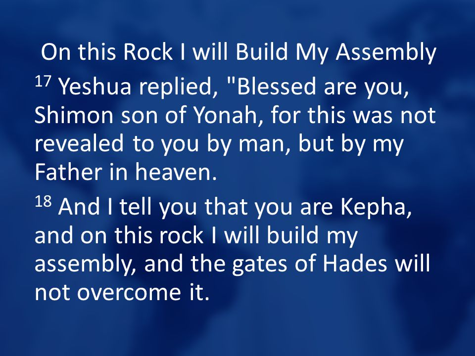 On this Rock I will Build My Assembly 17 Yeshua replied, Blessed are you, Shimon son of Yonah, for this was not revealed to you by man, but by my Father in heaven.