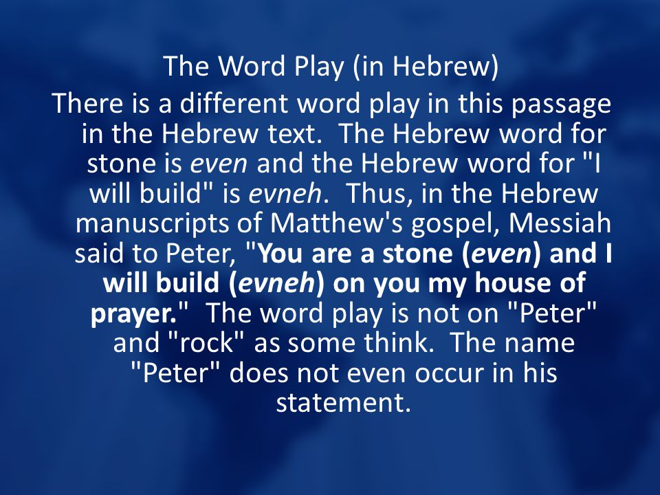 The Word Play (in Hebrew) There is a different word play in this passage in the Hebrew text. The Hebrew word for stone is even and the Hebrew word for
