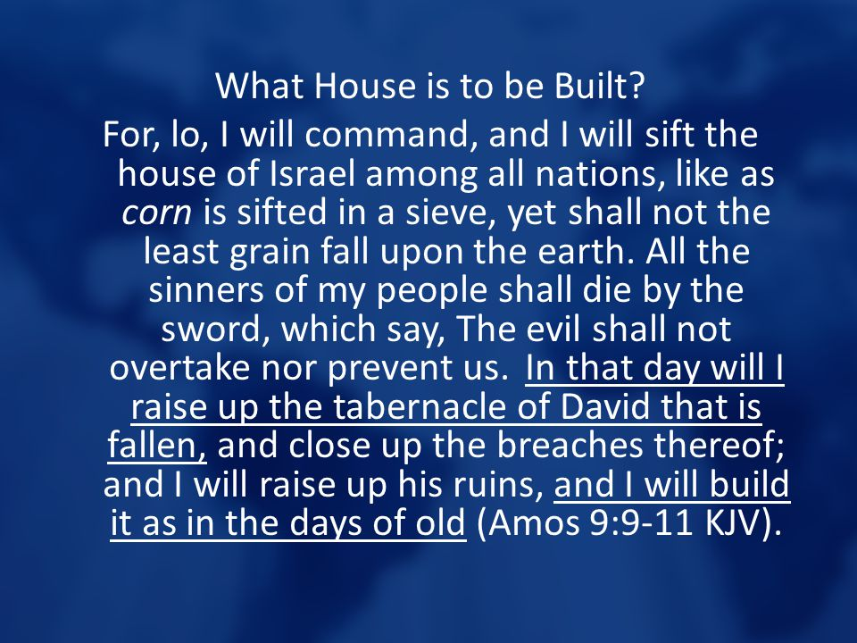 What House is to be Built? For, lo, I will command, and I will sift the house of Israel among all nations, like as corn is sifted in a sieve, yet shal