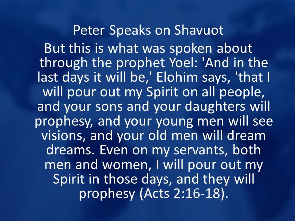 Peter Speaks on Shavuot But this is what was spoken about through the prophet Yoel: And in the last days it will be, Elohim says, that I will pour out my Spirit on all people, and your sons and your daughters will prophesy, and your young men will see visions, and your old men will dream dreams.