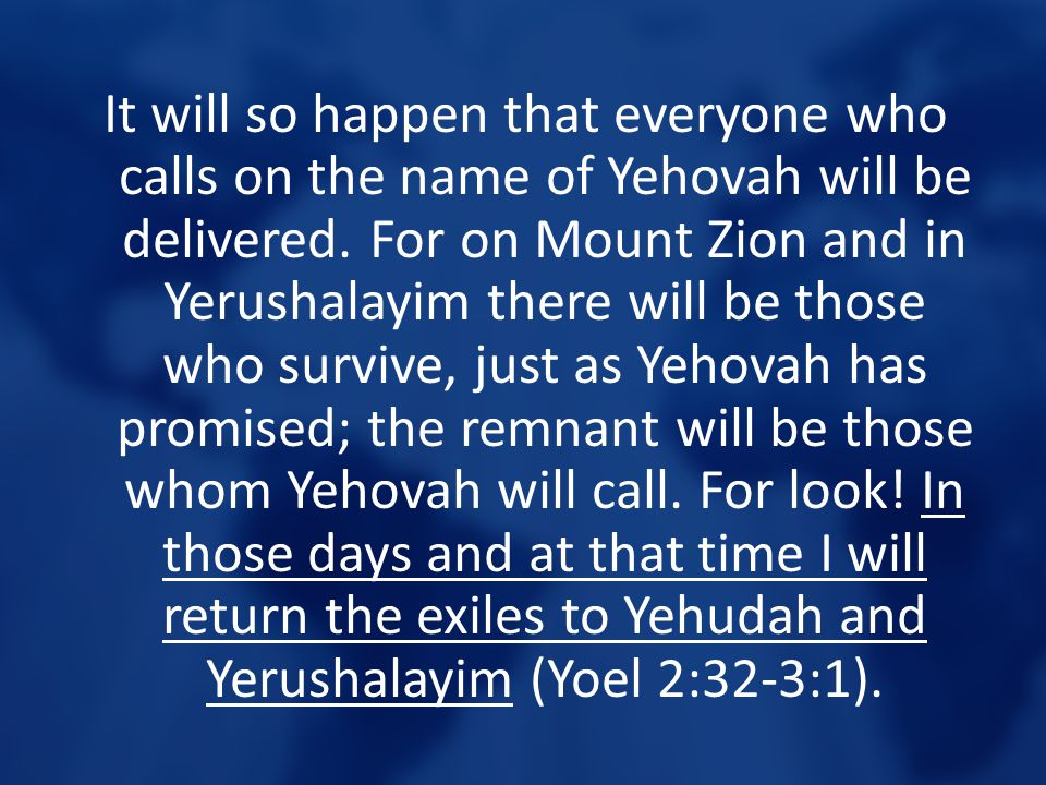 It will so happen that everyone who calls on the name of Yehovah will be delivered. For on Mount Zion and in Yerushalayim there will be those who surv