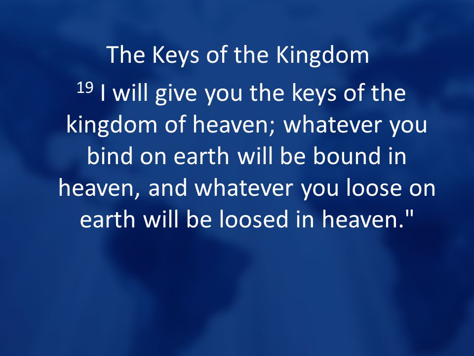 The Keys of the Kingdom 19 I will give you the keys of the kingdom of heaven; whatever you bind on earth will be bound in heaven, and whatever you loo