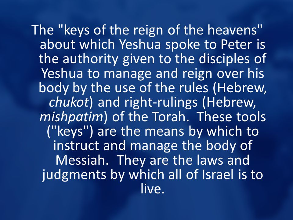 The keys of the reign of the heavens about which Yeshua spoke to Peter is the authority given to the disciples of Yeshua to manage and reign over his body by the use of the rules (Hebrew, chukot) and right-rulings (Hebrew, mishpatim) of the Torah.