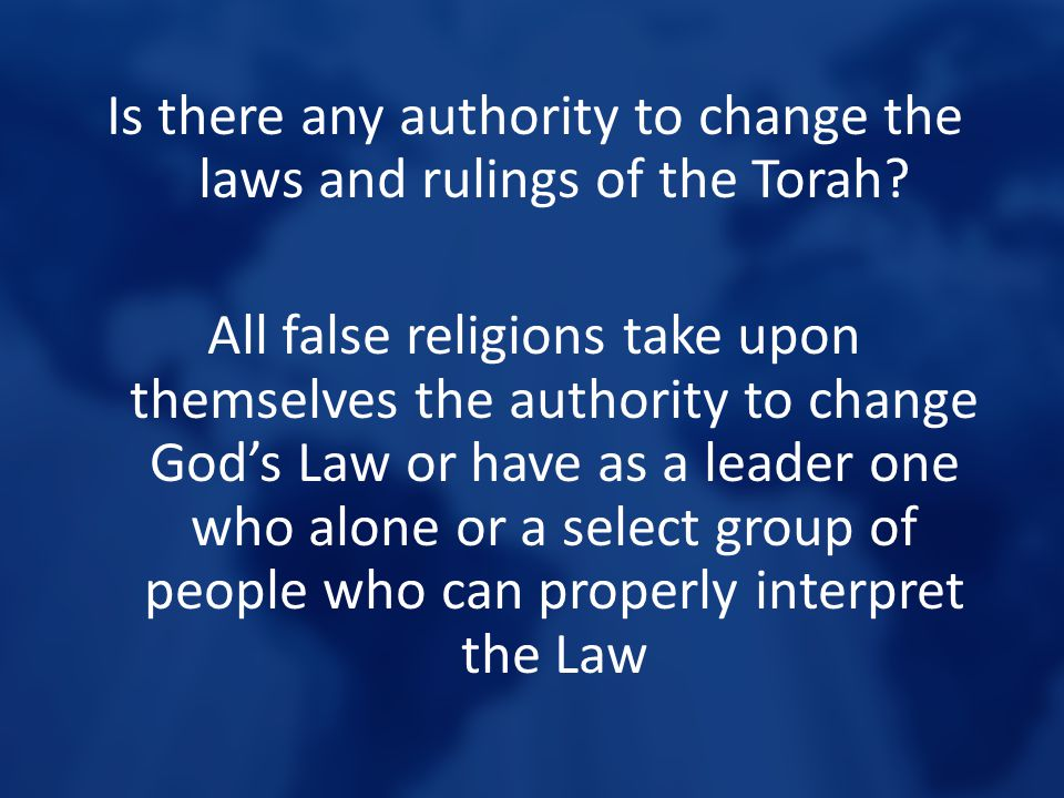 Is there any authority to change the laws and rulings of the Torah? All false religions take upon themselves the authority to change God's Law or have