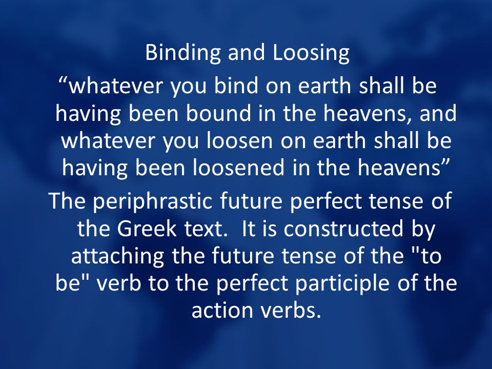 Binding and Loosing whatever you bind on earth shall be having been bound in the heavens, and whatever you loosen on earth shall be having been loosened in the heavens The periphrastic future perfect tense of the Greek text.