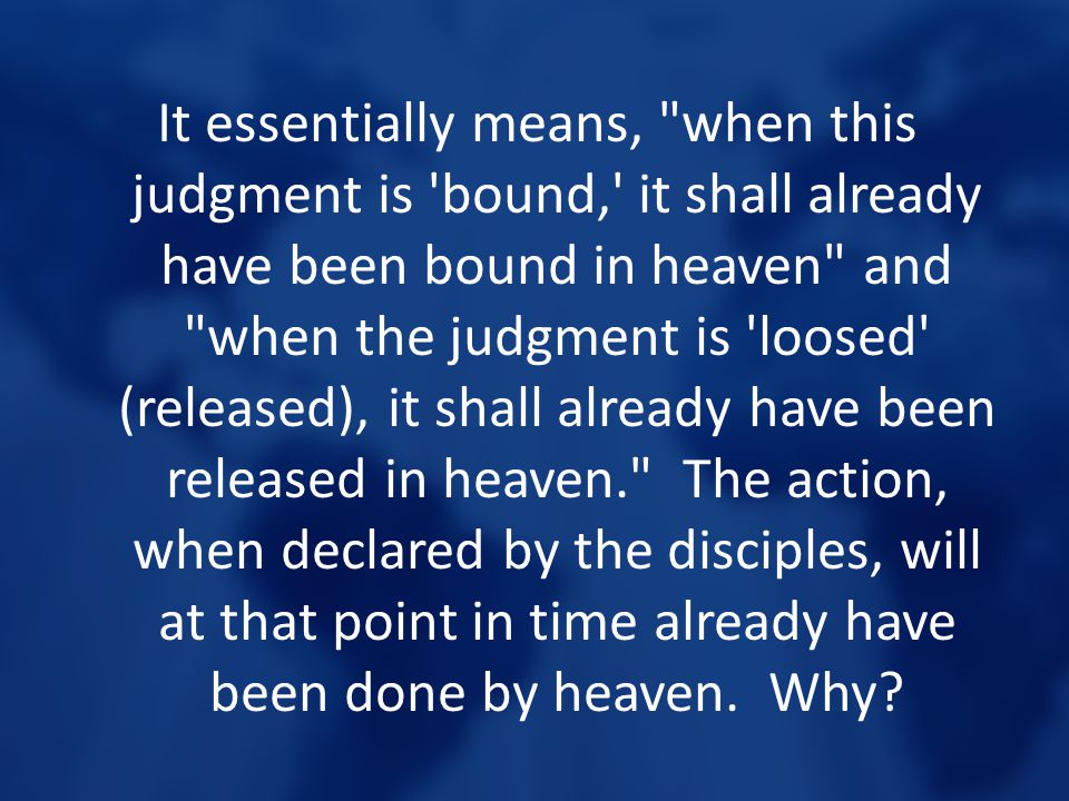 It essentially means, when this judgment is bound, it shall already have been bound in heaven and when the judgment is loosed (released), it shall already have been released in heaven. The action, when declared by the disciples, will at that point in time already have been done by heaven.