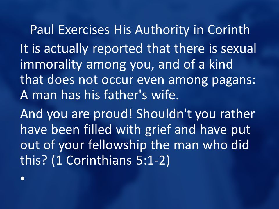 Paul Exercises His Authority in Corinth It is actually reported that there is sexual immorality among you, and of a kind that does not occur even amon