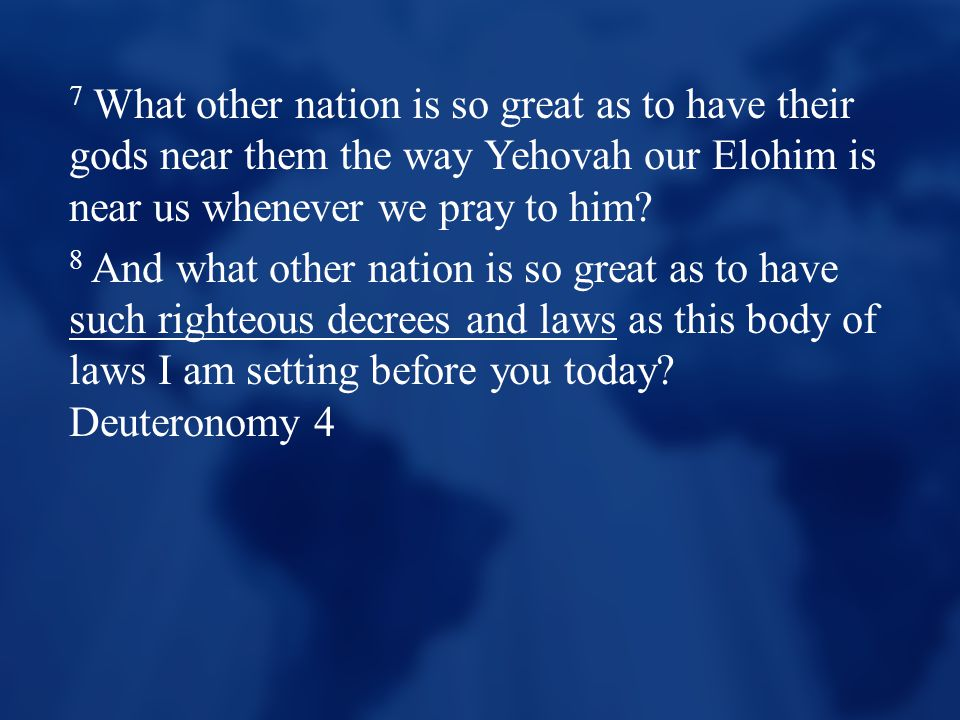 7 What other nation is so great as to have their gods near them the way Yehovah our Elohim is near us whenever we pray to him? 8 And what other nation