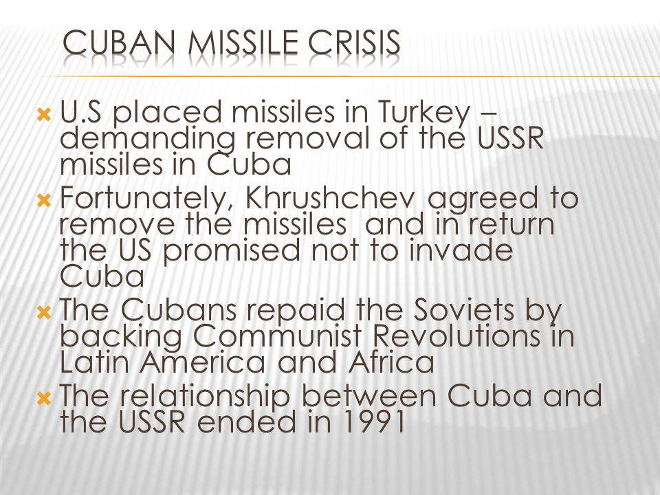  U.S placed missiles in Turkey – demanding removal of the USSR missiles in Cuba  Fortunately, Khrushchev agreed to remove the missiles and in return