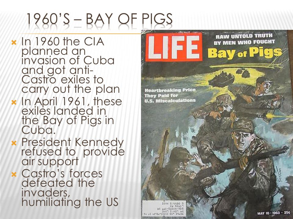  In 1960 the CIA planned an invasion of Cuba and got anti- Castro exiles to carry out the plan  In April 1961, these exiles landed in the Bay of Pig