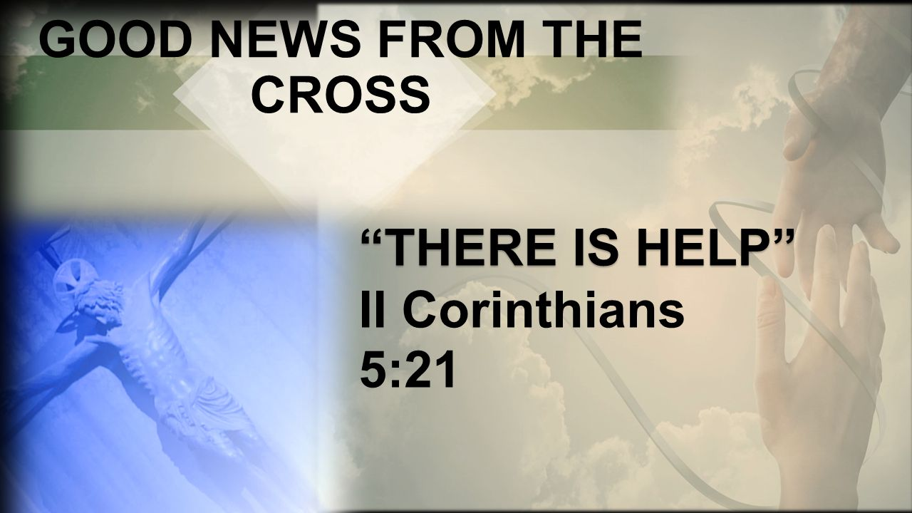 GOOD NEWS FROM THE CROSS THERE IS HELP THERE IS HELP II Corinthians 5:21