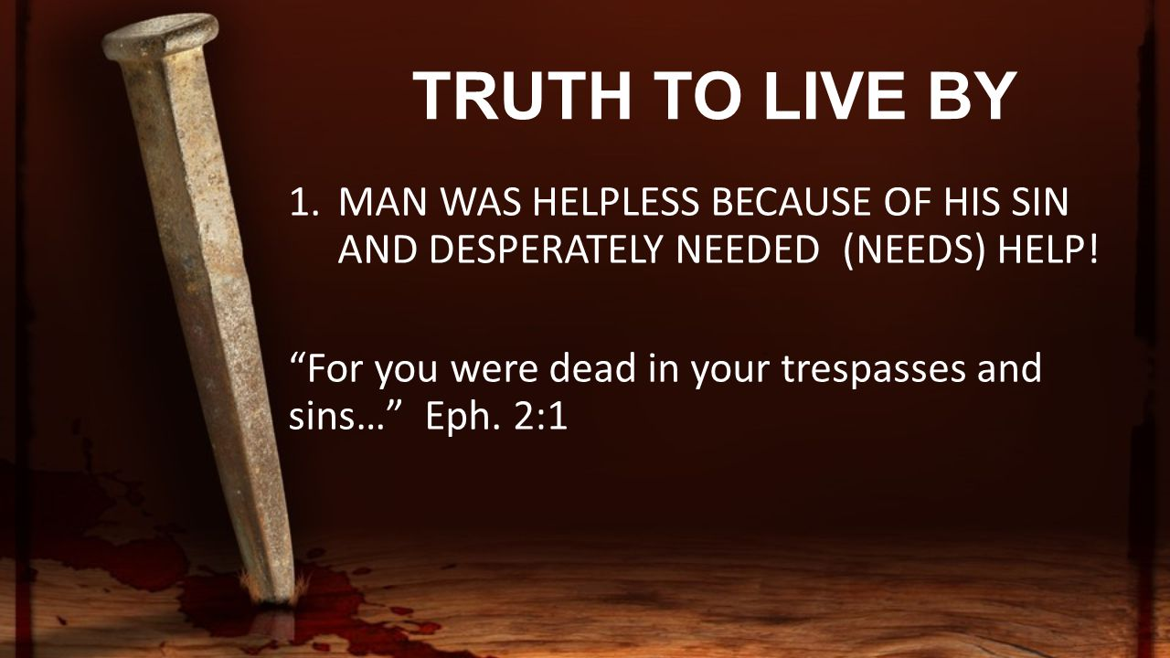 TRUTH TO LIVE BY 1.MAN WAS HELPLESS BECAUSE OF HIS SIN AND DESPERATELY NEEDED (NEEDS) HELP.