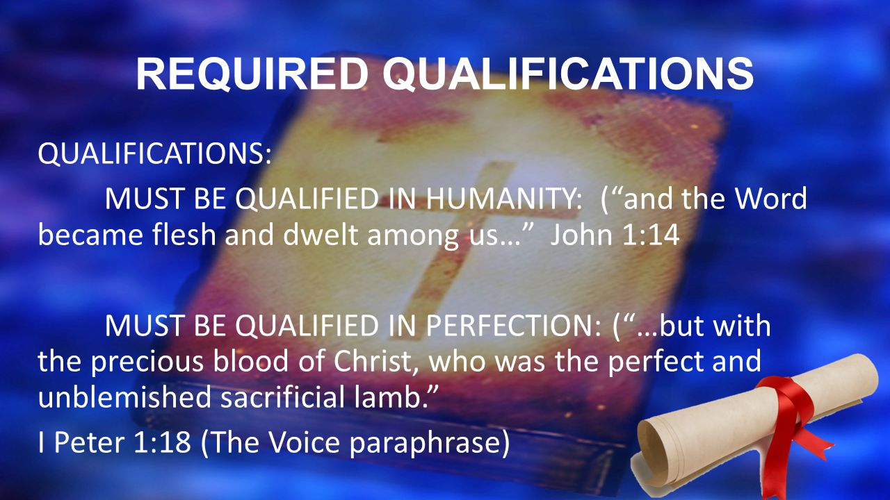 REQUIRED QUALIFICATIONS QUALIFICATIONS: MUST BE QUALIFIED IN HUMANITY: ( and the Word became flesh and dwelt among us… John 1:14 MUST BE QUALIFIED IN PERFECTION: ( …but with the precious blood of Christ, who was the perfect and unblemished sacrificial lamb. I Peter 1:18 (The Voice paraphrase)
