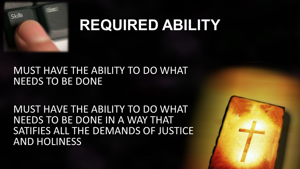 REQUIRED ABILITY MUST HAVE THE ABILITY TO DO WHAT NEEDS TO BE DONE MUST HAVE THE ABILITY TO DO WHAT NEEDS TO BE DONE IN A WAY THAT SATIFIES ALL THE DEMANDS OF JUSTICE AND HOLINESS