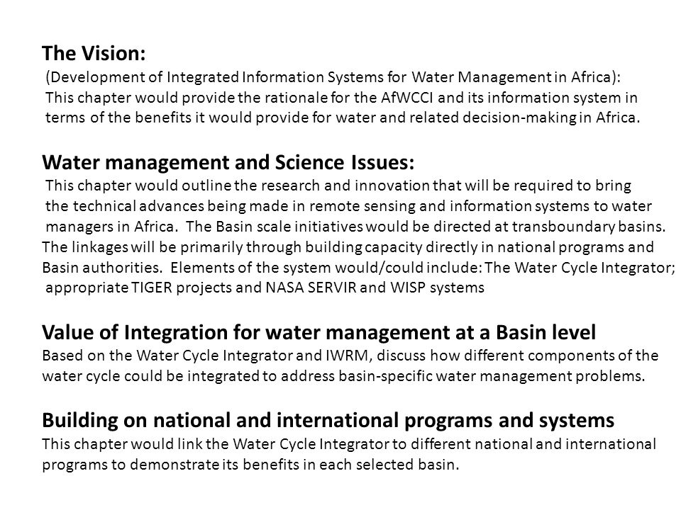 The Vision: (Development of Integrated Information Systems for Water Management in Africa): This chapter would provide the rationale for the AfWCCI and its information system in terms of the benefits it would provide for water and related decision-making in Africa.