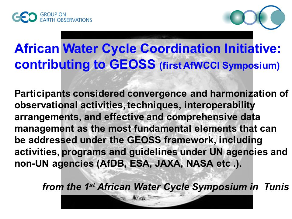 African Water Cycle Coordination Initiative: contributing to GEOSS (first AfWCCI Symposium) Participants considered convergence and harmonization of observational activities, techniques, interoperability arrangements, and effective and comprehensive data management as the most fundamental elements that can be addressed under the GEOSS framework, including activities, programs and guidelines under UN agencies and non-UN agencies (AfDB, ESA, JAXA, NASA etc.).