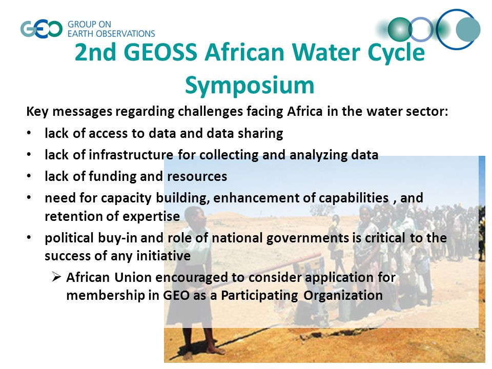 © GEO Secretariat 2nd GEOSS African Water Cycle Symposium Key messages regarding challenges facing Africa in the water sector: lack of access to data and data sharing lack of infrastructure for collecting and analyzing data lack of funding and resources need for capacity building, enhancement of capabilities, and retention of expertise political buy-in and role of national governments is critical to the success of any initiative  African Union encouraged to consider application for membership in GEO as a Participating Organization
