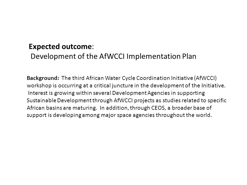 Expected outcome: Development of the AfWCCI Implementation Plan Background: The third African Water Cycle Coordination Initiative (AfWCCI) workshop is occurring at a critical juncture in the development of the Initiative.