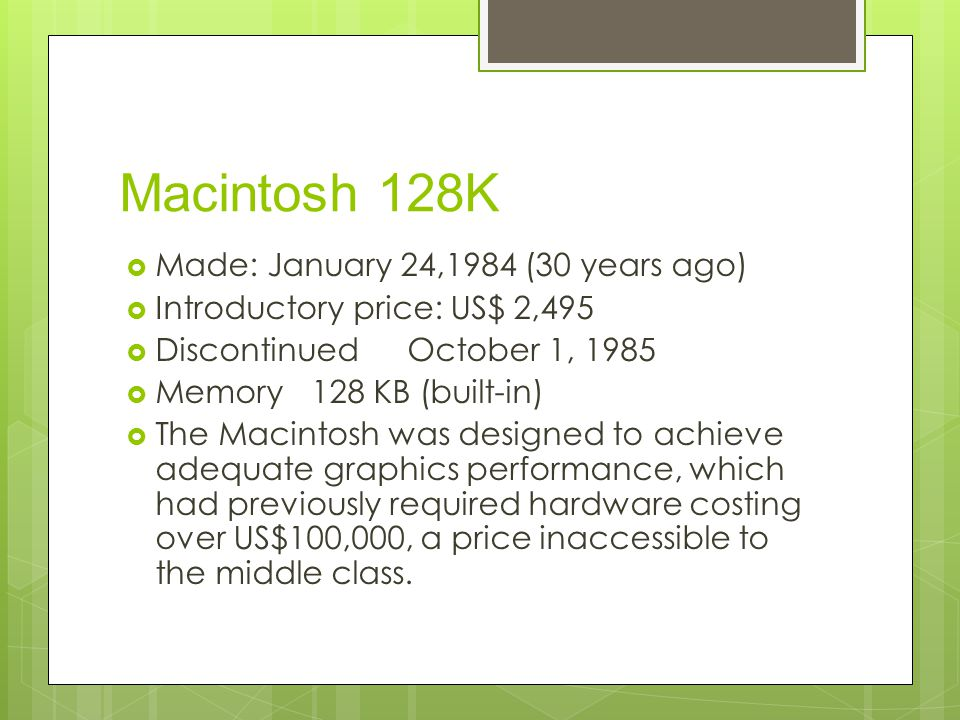 Macintosh 128K  Made: January 24,1984 (30 years ago)  Introductory price: US$ 2,495  Discontinued October 1, 1985  Memory 128 KB (built-in)  The Macintosh was designed to achieve adequate graphics performance, which had previously required hardware costing over US$100,000, a price inaccessible to the middle class.