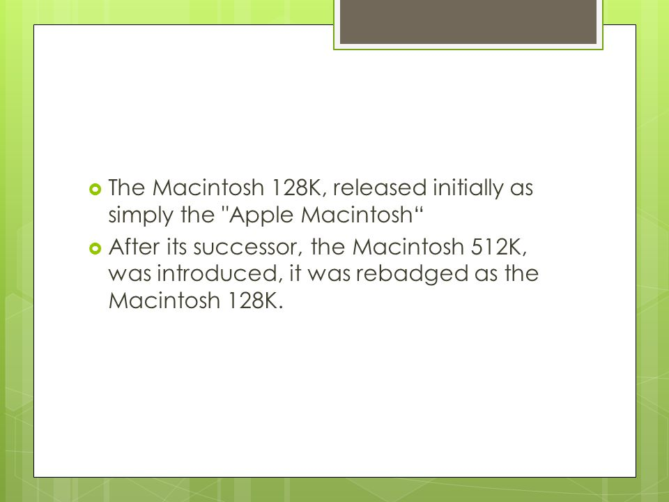  The Macintosh 128K, released initially as simply the Apple Macintosh  After its successor, the Macintosh 512K, was introduced, it was rebadged as the Macintosh 128K.