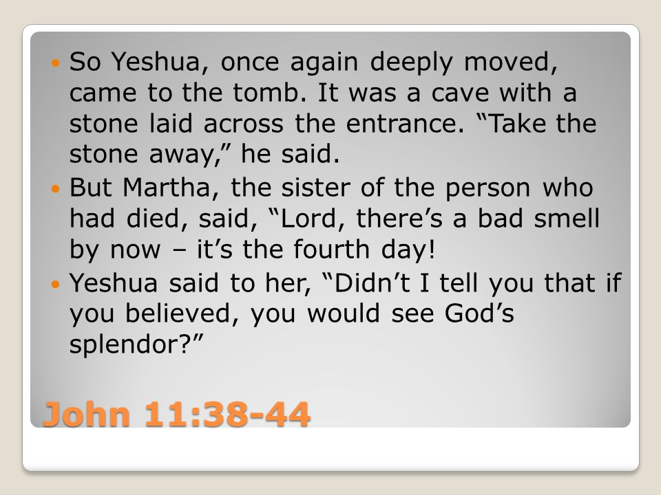 "John 11:38-44 So Yeshua, once again deeply moved, came to the tomb. It was a cave with a stone laid across the entrance. ""Take the stone away,"" he sai"