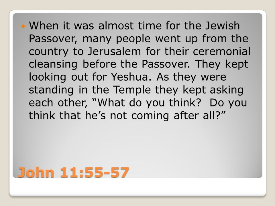 John 11:55-57 When it was almost time for the Jewish Passover, many people went up from the country to Jerusalem for their ceremonial cleansing before