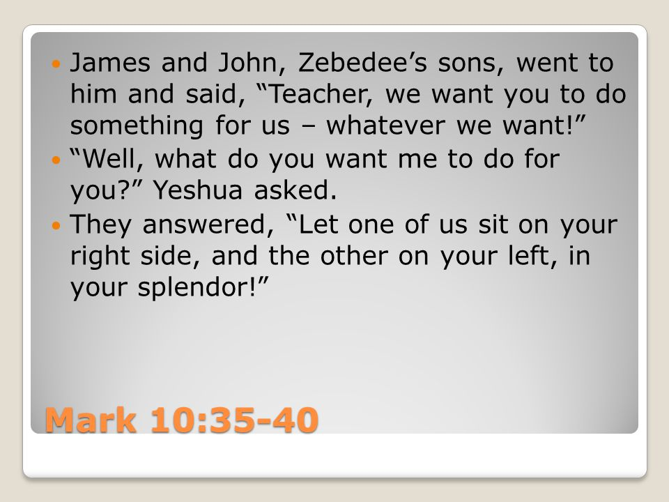 "Mark 10:35-40 James and John, Zebedee's sons, went to him and said, ""Teacher, we want you to do something for us – whatever we want!"" ""Well, what do y"