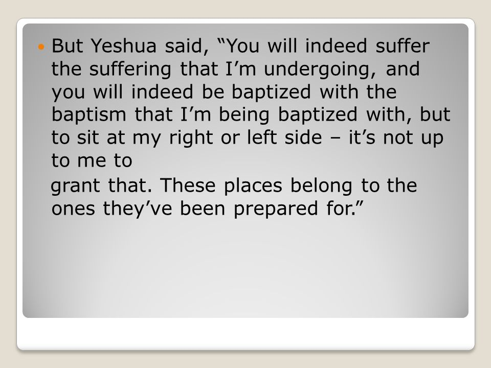 "But Yeshua said, ""You will indeed suffer the suffering that I'm undergoing, and you will indeed be baptized with the baptism that I'm being baptized w"