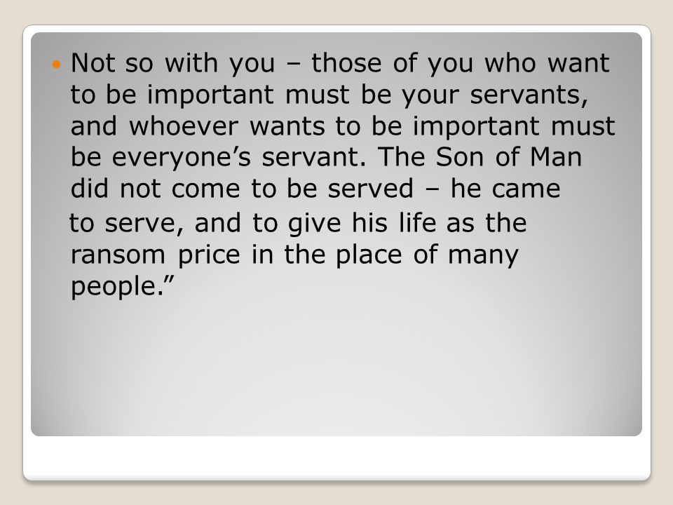 Not so with you – those of you who want to be important must be your servants, and whoever wants to be important must be everyone's servant. The Son o