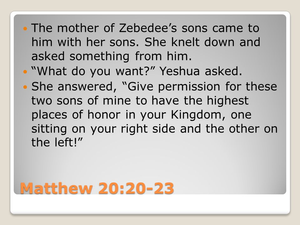 "Matthew 20:20-23 The mother of Zebedee's sons came to him with her sons. She knelt down and asked something from him. ""What do you want?"" Yeshua asked"