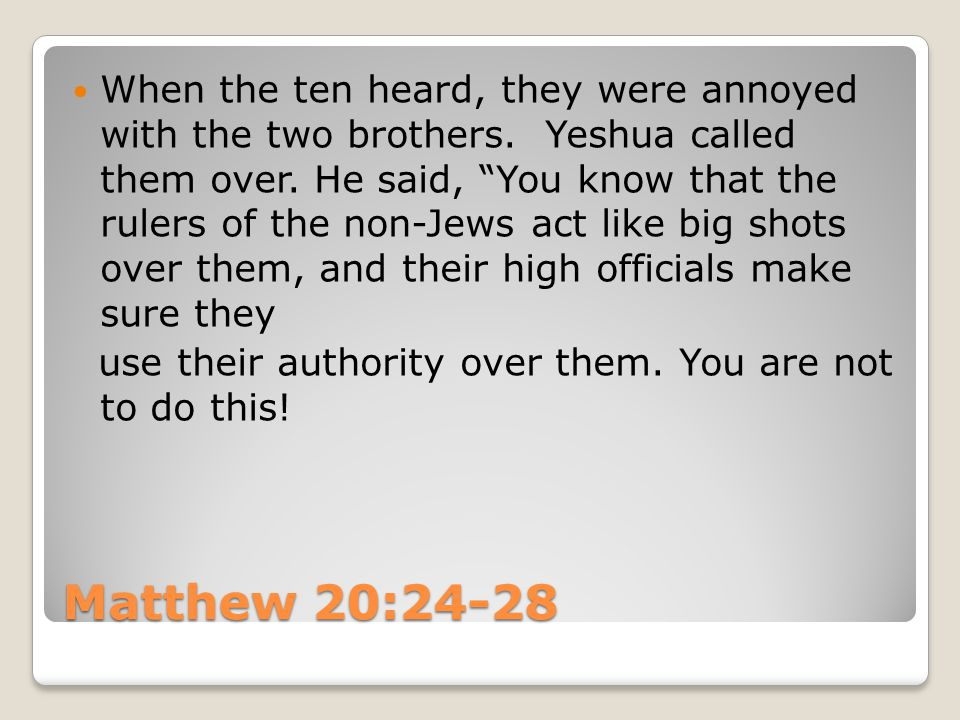 "Matthew 20:24-28 When the ten heard, they were annoyed with the two brothers. Yeshua called them over. He said, ""You know that the rulers of the non-J"