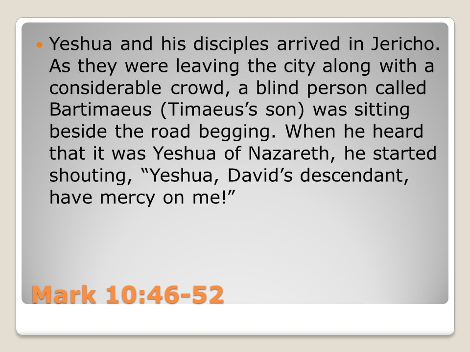 Mark 10:46-52 Yeshua and his disciples arrived in Jericho. As they were leaving the city along with a considerable crowd, a blind person called Bartim