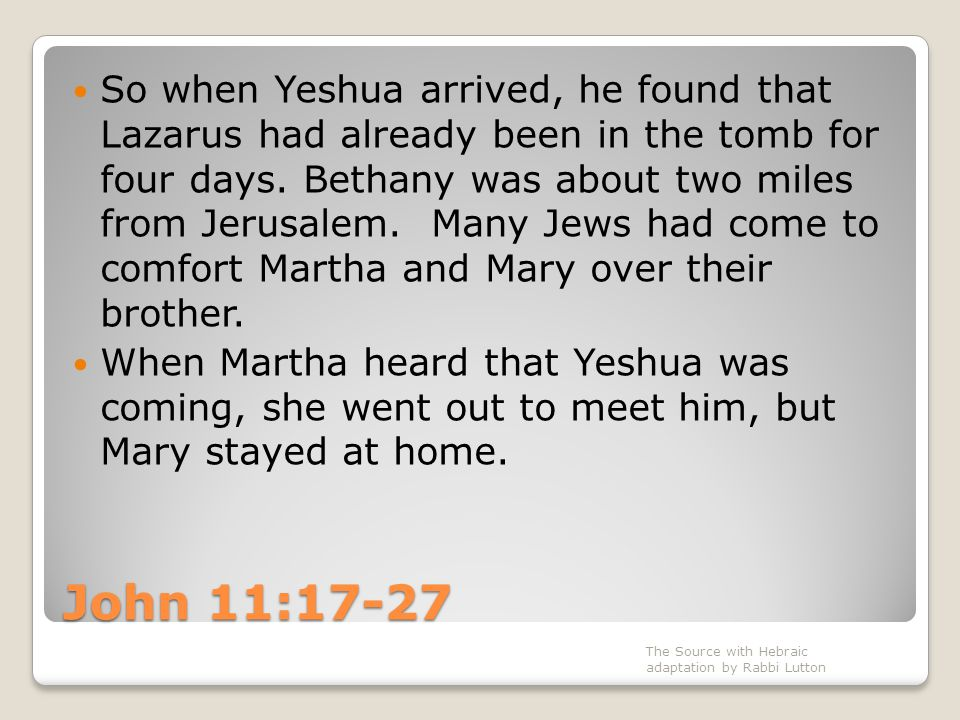 John 11:17-27 So when Yeshua arrived, he found that Lazarus had already been in the tomb for four days. Bethany was about two miles from Jerusalem. Ma