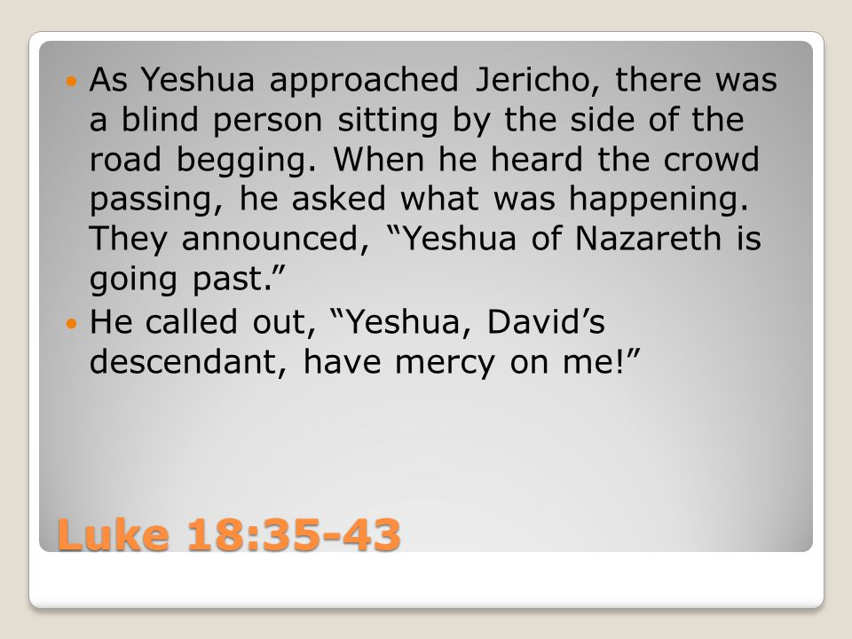 Luke 18:35-43 As Yeshua approached Jericho, there was a blind person sitting by the side of the road begging. When he heard the crowd passing, he aske