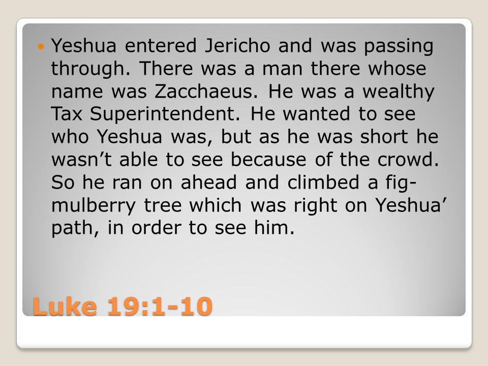 Luke 19:1-10 Yeshua entered Jericho and was passing through. There was a man there whose name was Zacchaeus. He was a wealthy Tax Superintendent. He w