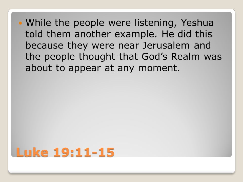 Luke 19:11-15 While the people were listening, Yeshua told them another example. He did this because they were near Jerusalem and the people thought t