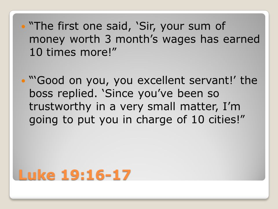 "Luke 19:16-17 ""The first one said, 'Sir, your sum of money worth 3 month's wages has earned 10 times more!"" ""'Good on you, you excellent servant!' the"