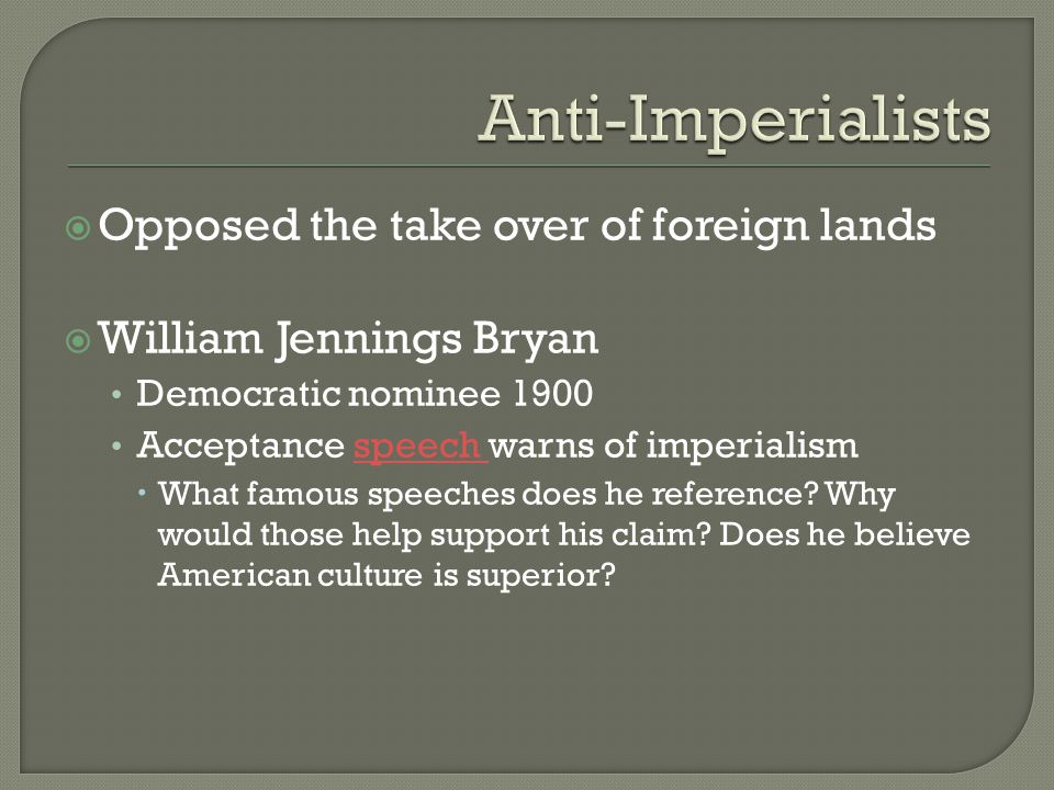  Opposed the take over of foreign lands  William Jennings Bryan Democratic nominee 1900 Acceptance speech warns of imperialismspeech  What famous speeches does he reference.
