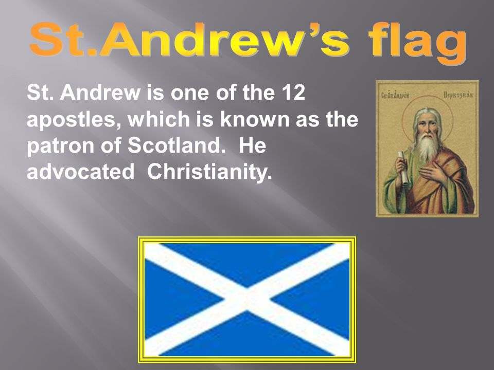 St.Andrew is one of the 12 apostles, which is known as the patron of Scotland.