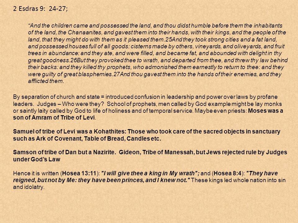 2 Esdras 9: 24-27; And the children came and possessed the land, and thou didst humble before them the inhabitants of the land, the Chanaanites, and gavest them into their hands, with their kings, and the people of the land, that they might do with them as it pleased them.25And they took strong cities and a fat land, and possessed houses full of all goods: cisterns made by others, vineyards, and oliveyards, and fruit trees in abundance: and they ate, and were filled, and became fat, and abounded with delight in thy great goodness.26But they provoked thee to wrath, and departed from thee, and threw thy law behind their backs: and they killed thy prophets, who admonished them earnestly to return to thee: and they were guilty of great blasphemies.27And thou gavest them into the hands of their enemies, and they afflicted them.