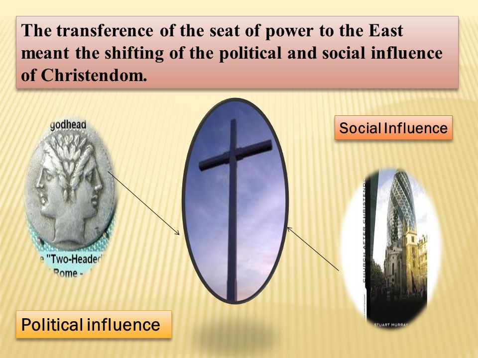 The transference of the seat of power to the East meant the shifting of the political and social influence of Christendom.