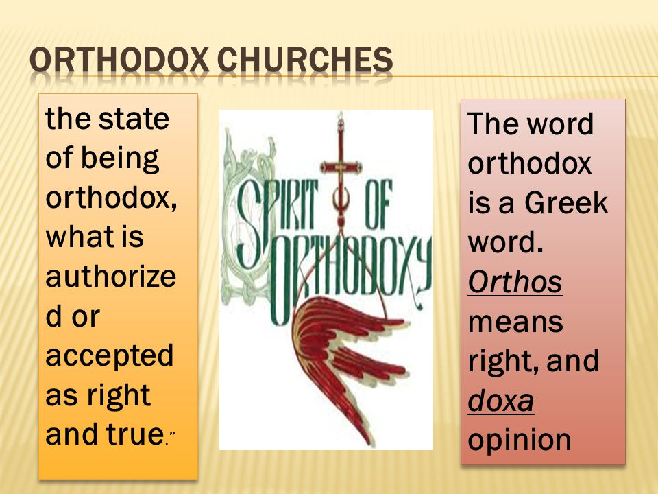 "the state of being orthodox, what is authorize d or accepted as right and true."" The word orthodox is a Greek word. Orthos means right, and doxa opini"
