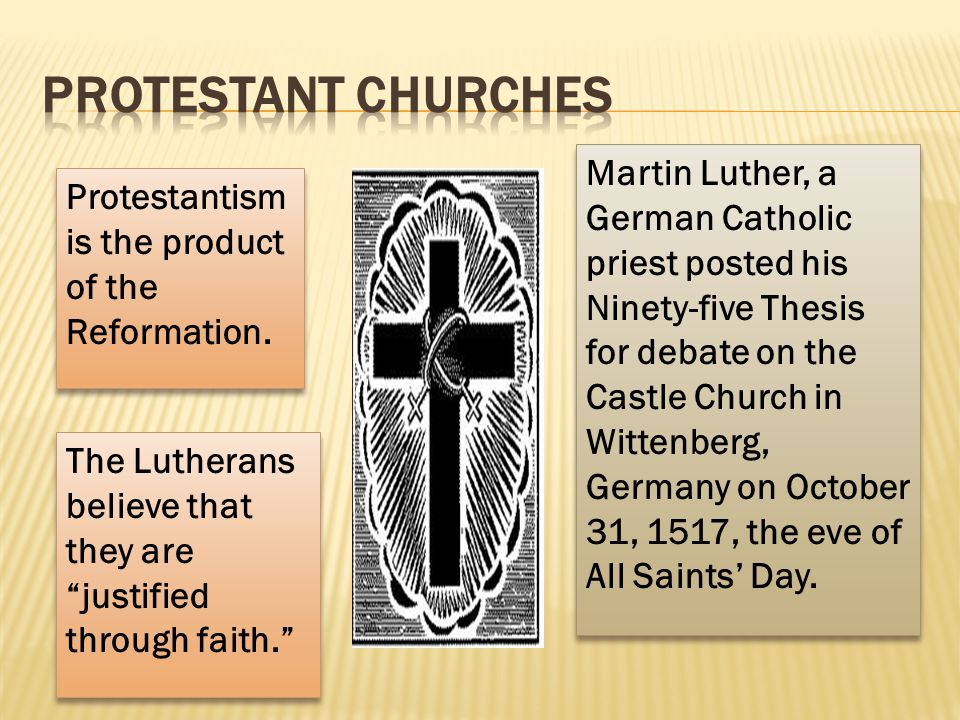 Protestantism is the product of the Reformation. Martin Luther, a German Catholic priest posted his Ninety-five Thesis for debate on the Castle Church